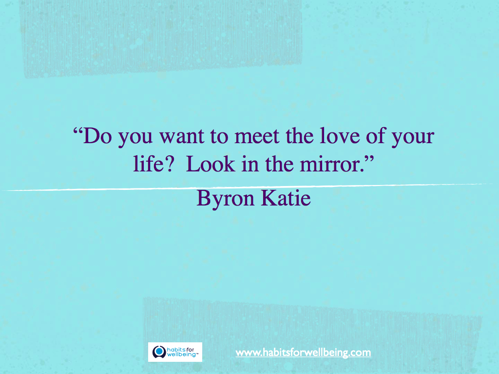 """Do you want to meet the love of your life?  Look in the mirror."" Byron Katie"