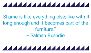 Shame is like everything else; live with it long enough and it becomes part of the furniture. - Salman Rushdie