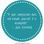 """If your compassion does not include yourself, it is incomplete."" - Jack Kornfield(1)"