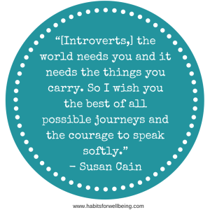 """[Introverts,] the world needs you and it needs the things you carry. So I wish you the best of all possible journeys and the courage to speak softly."" - Susan Cain"