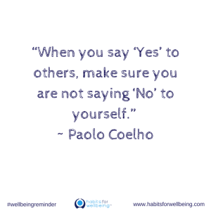 """""""When you say 'Yes' to others, make sure you are not saying 'No' to yourself"""" ~ Paolo Coelho."""