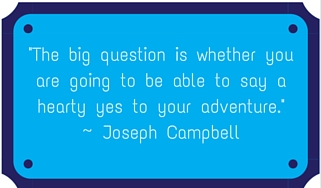 The big question is whether you are going to be able to say a hearty yes to your adventure. ~ Joseph Campbell