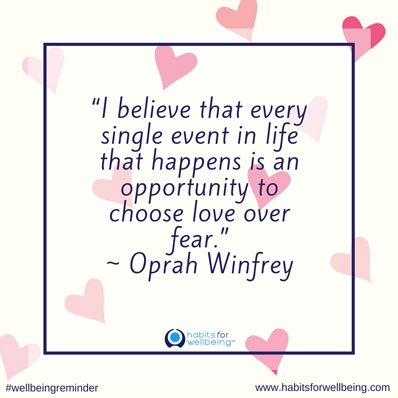 I believe that every single event in life that happens is an opportunity to choose love over fear. ~ Oprah Winfrey